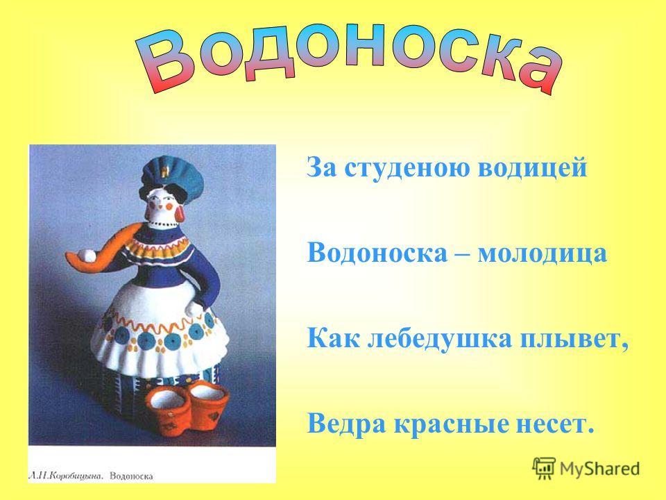 За студеною водицей Водоноска – молодица Как лебедушка плывет, Ведра красные несет.
