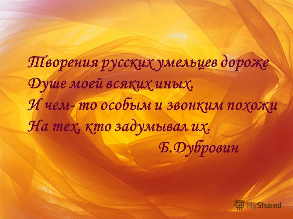 Творения русских умельцев дороже Душе моей всяких иных. И чем- то особым и звонким похожи На тех, кто задумывал их. Б.Дубровин