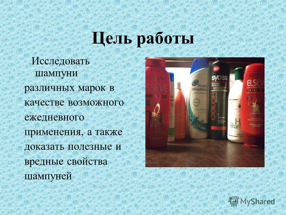 Цель работы Исследовать шампуни различных марок в качестве возможного ежедневного применения, а также доказать полезные и вредные свойства шампуней
