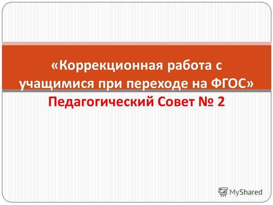 « Коррекционная работа с учащимися при переходе на ФГОС » Педагогический Совет 2