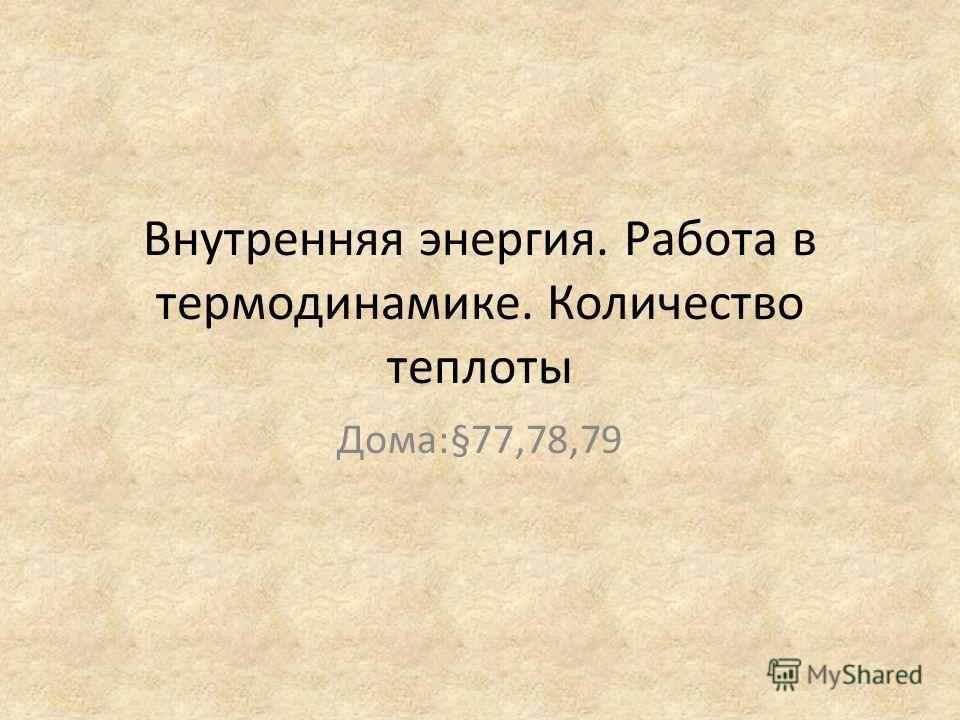 Внутренняя энергия. Работа в термодинамике. Количество теплоты Дома:§77,78,79