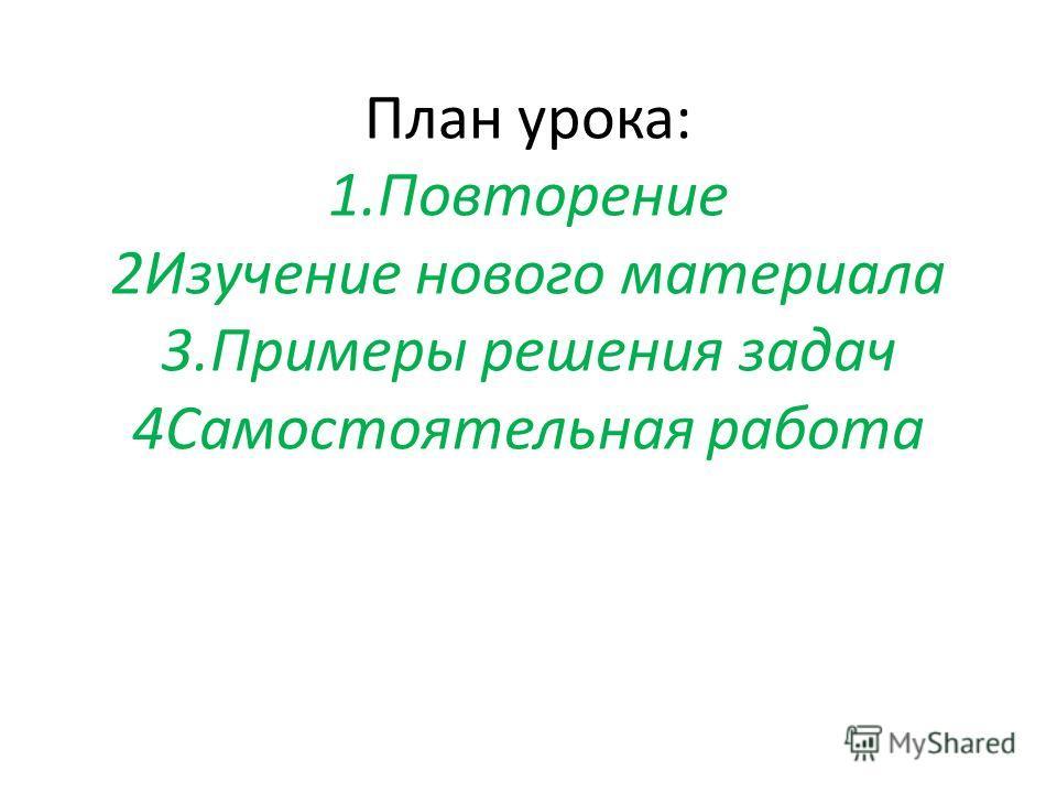 План урока: 1.Повторение 2Изучение нового материала 3.Примеры решения задач 4Самостоятельная работа