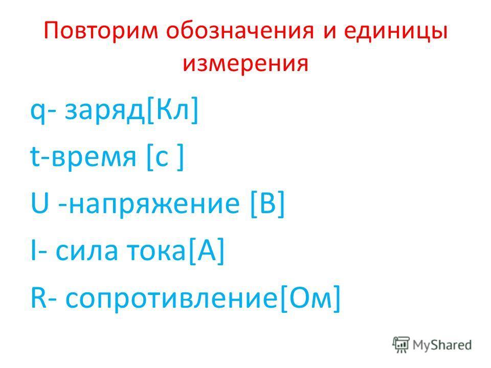 Повторим обозначения и единицы измерения q- заряд[Кл] t-время [с ] U -напряжение [В] I- сила тока[А] R- сопротивление[Ом]