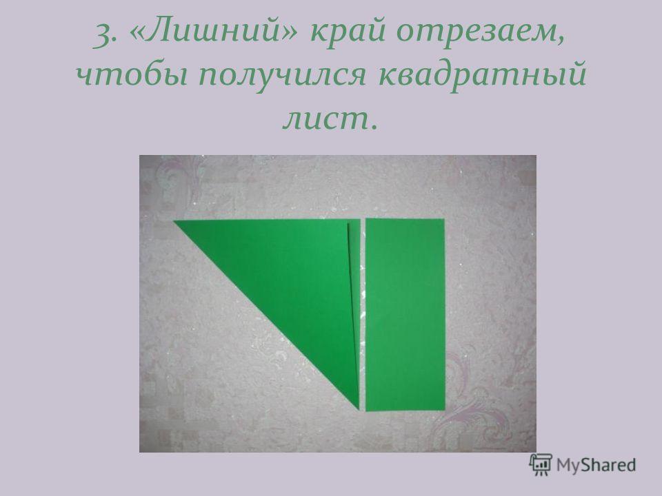 3. «Лишний» край отрезаем, чтобы получился квадратный лист.