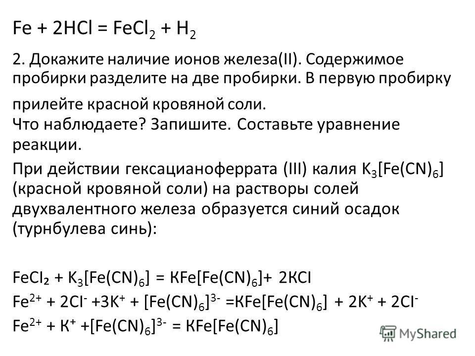 Fe + 2HCl = FeCl 2 + H 2 2. Докажите наличие ионов железа(ΙΙ). Содержимое пробирки разделите на две пробирки. В первую пробирку прилейте красной кровяной соли. Что наблюдаете? Запишите. Составьте уравнение реакции. При действии гексацианоферрата (III