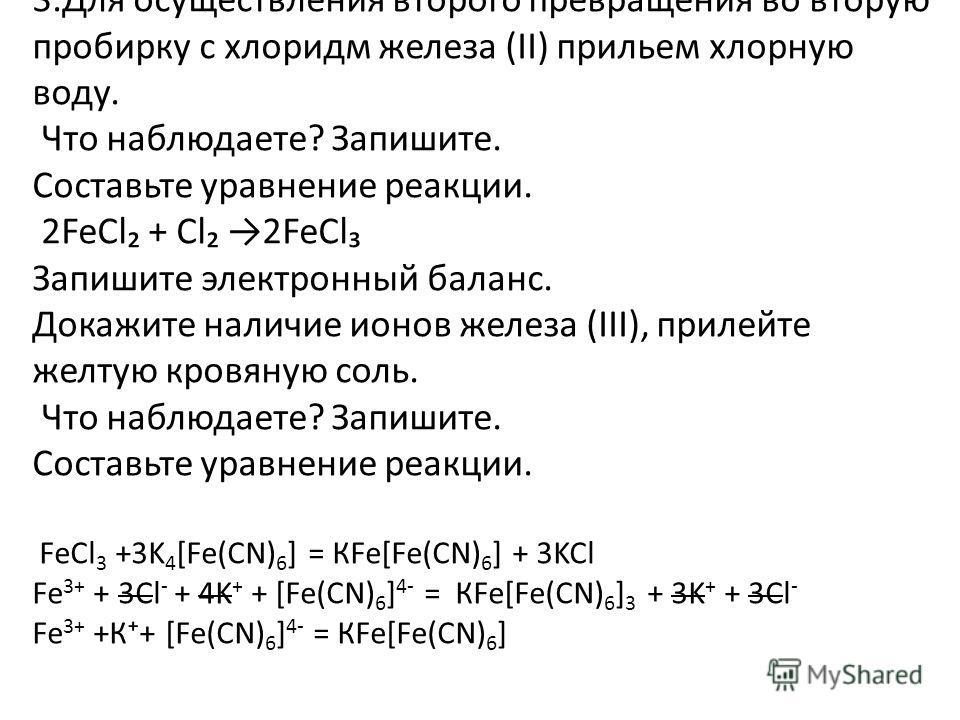 3.Для осуществления второго превращения во вторую пробирку с хлоридм железа (ΙΙ) прильем хлорную воду. Что наблюдаете? Запишите. Составьте уравнение реакции. 2FeCl + Cl 2FeCl Запишите электронный баланс. Докажите наличие ионов железа (ΙΙΙ), прилейте