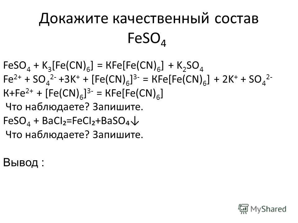Докажите качественный состав FeSO 4 FeSO 4 + K 3 [Fe(CN) 6 ] = КFe[Fe(CN) 6 ] + K 2 SO 4 Fe 2+ + SO 4 2- +3K + + [Fe(CN) 6 ] 3- = КFe[Fe(CN) 6 ] + 2K + + SO 4 2- К+Fe 2+ + [Fe(CN) 6 ] 3- = КFe[Fe(CN) 6 ] Что наблюдаете? Запишите. FeSO 4 + ВаСΙ=FeCΙ+B