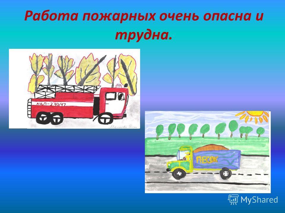 Работа пожарных очень опасна и трудна.