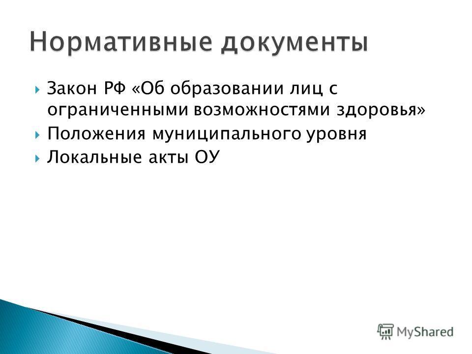 Закон РФ «Об образовании лиц с ограниченными возможностями здоровья» Положения муниципального уровня Локальные акты ОУ
