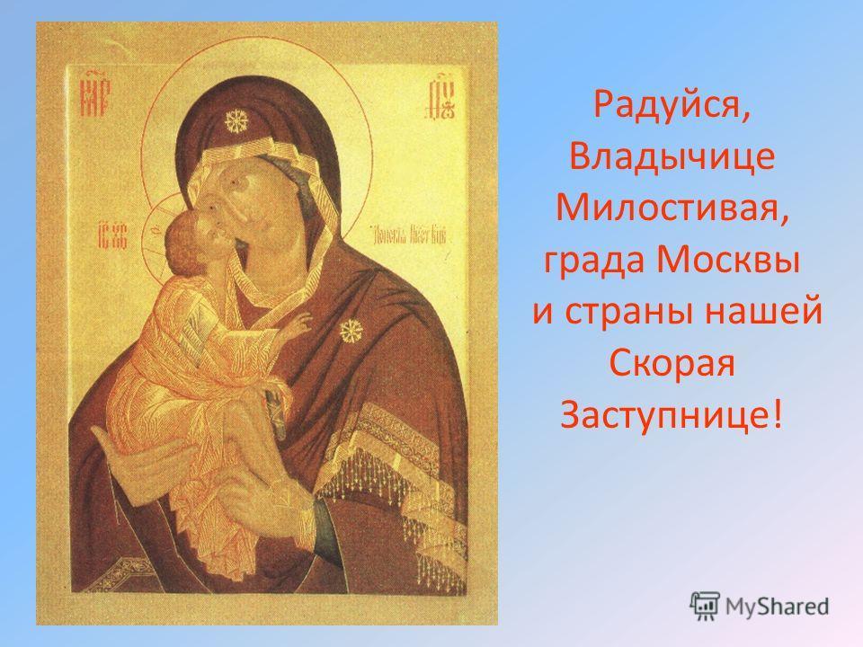 Радуйся, Владычице Милостивая, града Москвы и страны нашей Скорая Заступнице!