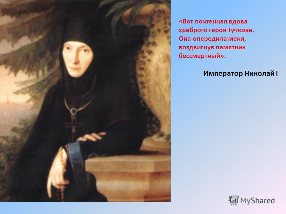 «Вот почтенная вдова храброго героя Тучкова. Она опередила меня, воздвигнув памятник бессмертный». Император Николай I