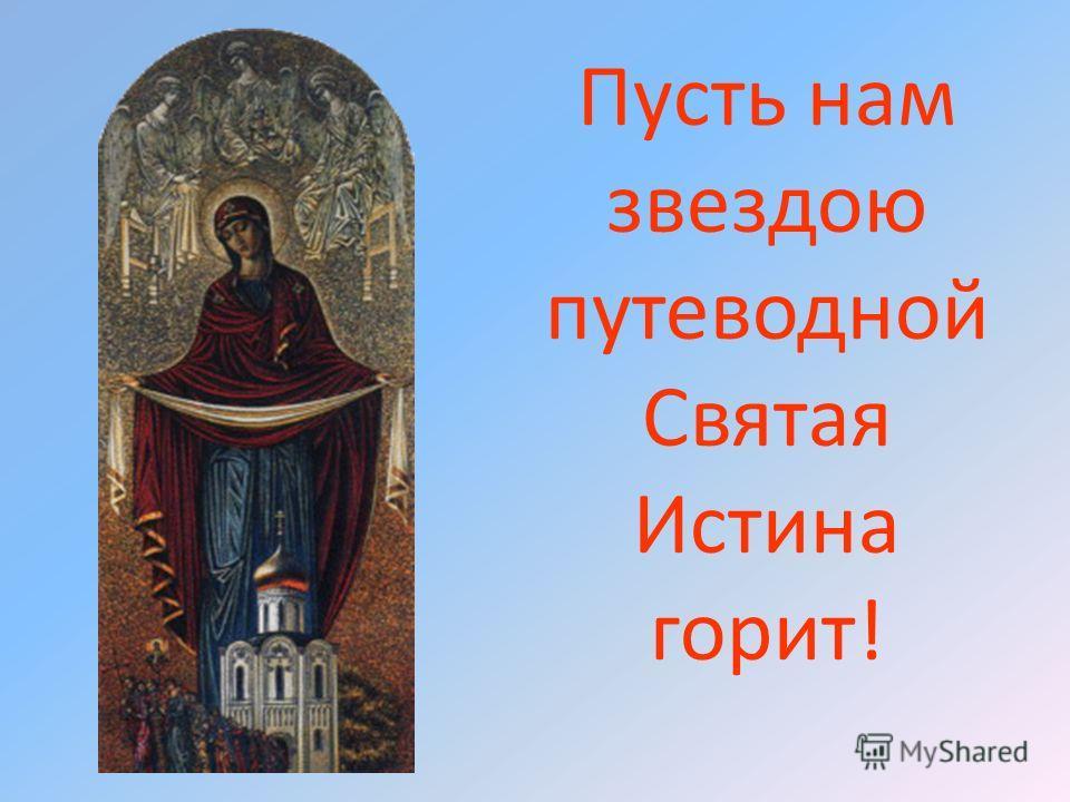 Пусть нам звездою путеводной Святая Истина горит!