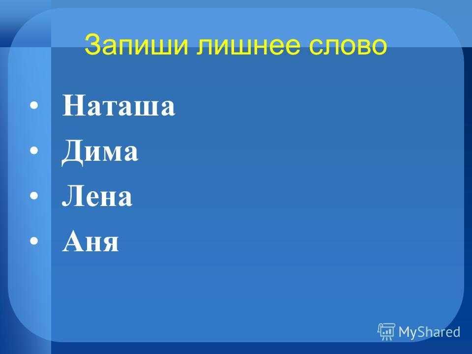 Запиши лишнее слово Наташа Дима Лена Аня