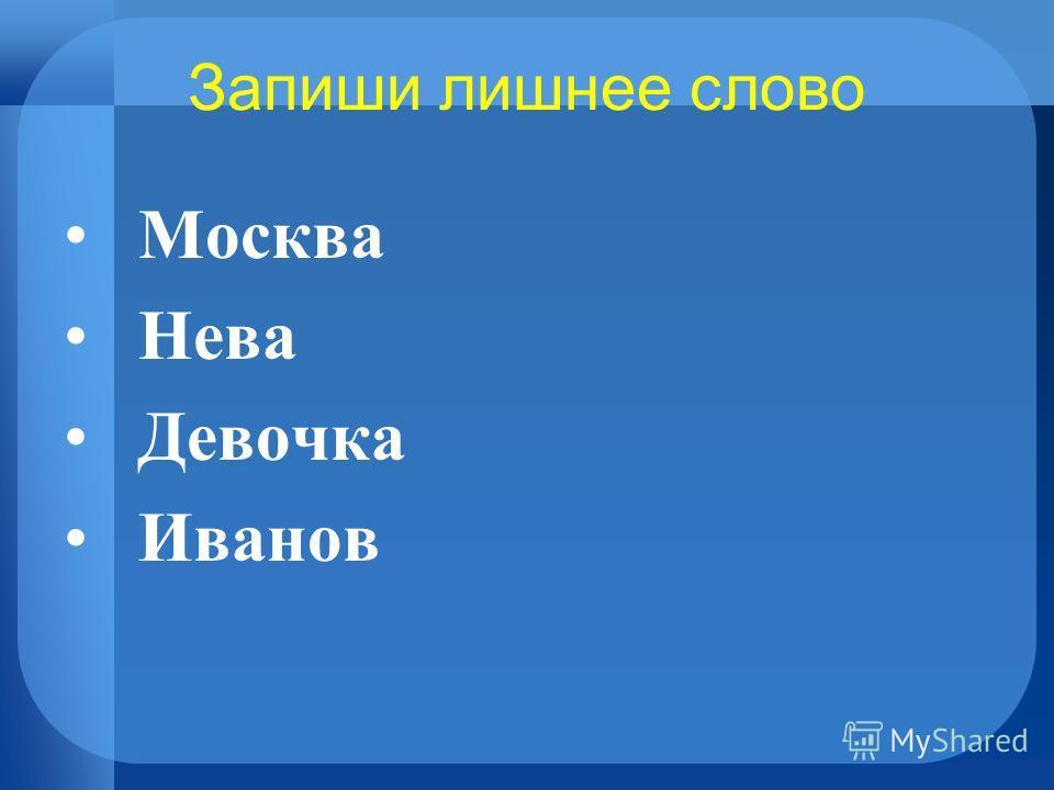 Запиши лишнее слово Москва Нева Девочка Иванов