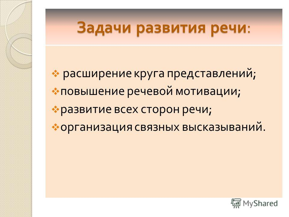 Задачи развития речи : расширение круга представлений ; повышение речевой мотивации ; развитие всех сторон речи ; организация связных высказываний.