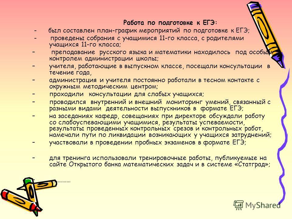 Работа по подготовке к ЕГЭ: - был составлен план-график мероприятий по подготовке к ЕГЭ; - проведены собрания с учащимися 11-го класса, с родителями учащихся 11-го класса; – преподавание русского языка и математики находилось под особым контролем адм