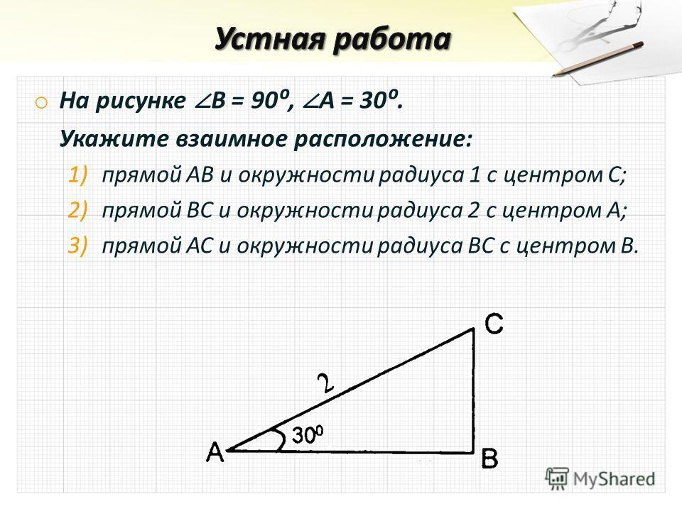 o На рисунке В = 90, A = 30. Укажите взаимное расположение: 1) 1)прямой АВ и окружности радиуса 1 с центром С; 2) 2)прямой ВС и окружности радиуса 2 с центром А; 3) 3)прямой АС и окружности радиуса ВС с центром В.