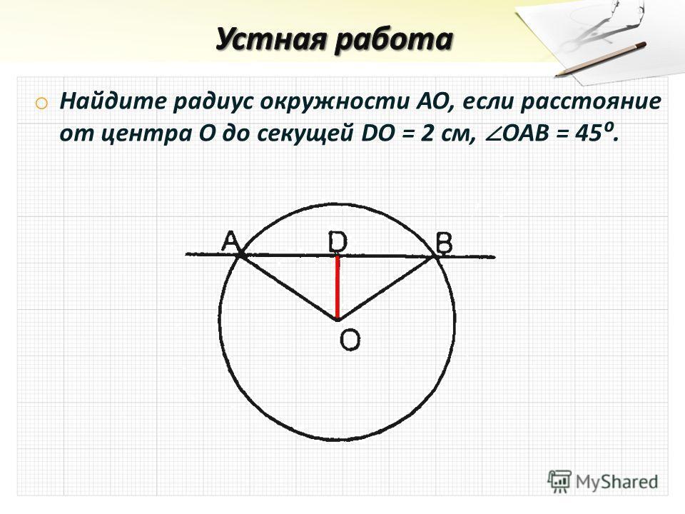 o Найдите радиус окружности АО, если расстояние от центра О до секущей DO = 2 см, OAB = 45.