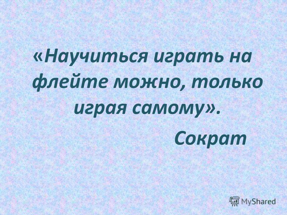 «Научиться играть на флейте можно, только играя самому». Сократ