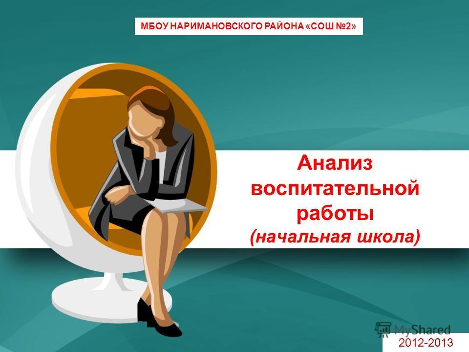 Анализ воспитательной работы (начальная школа) МБОУ НАРИМАНОВСКОГО РАЙОНА «СОШ 2» 2012-2013