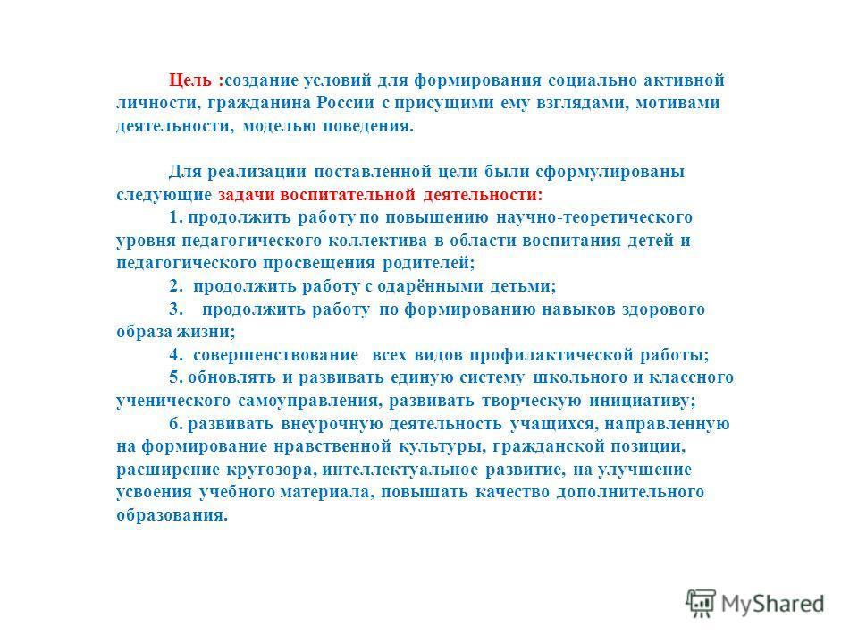 Цель :создание условий для формирования социально активной личности, гражданина России с присущими ему взглядами, мотивами деятельности, моделью поведения. Для реализации поставленной цели были сформулированы следующие задачи воспитательной деятельно