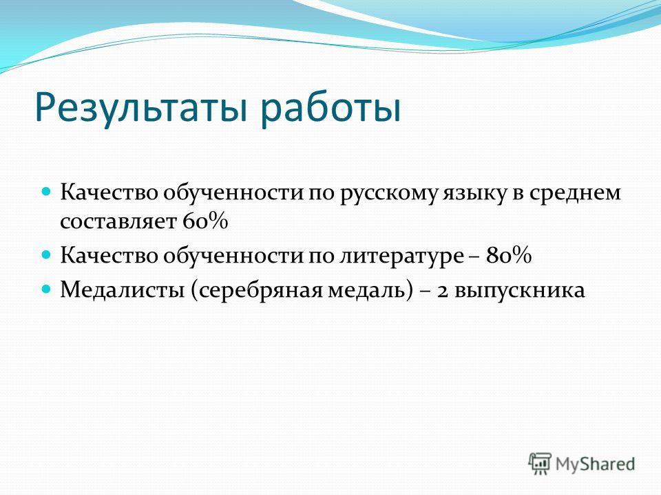 Результаты работы Качество обученности по русскому языку в среднем составляет 60% Качество обученности по литературе – 80% Медалисты (серебряная медаль) – 2 выпускника