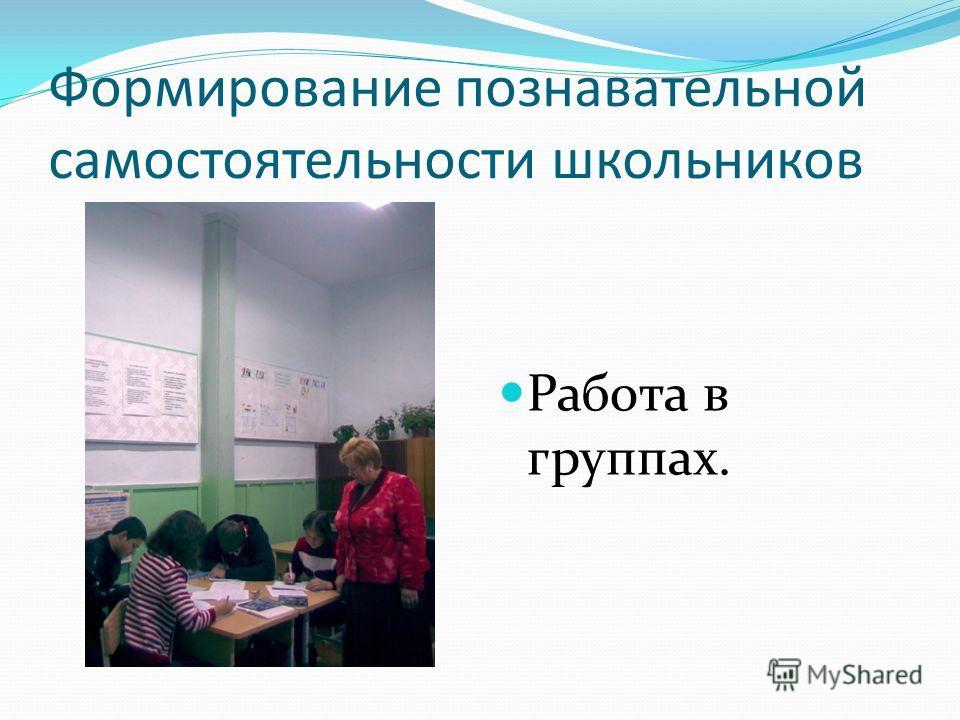 Формирование познавательной самостоятельности школьников Работа в группах.