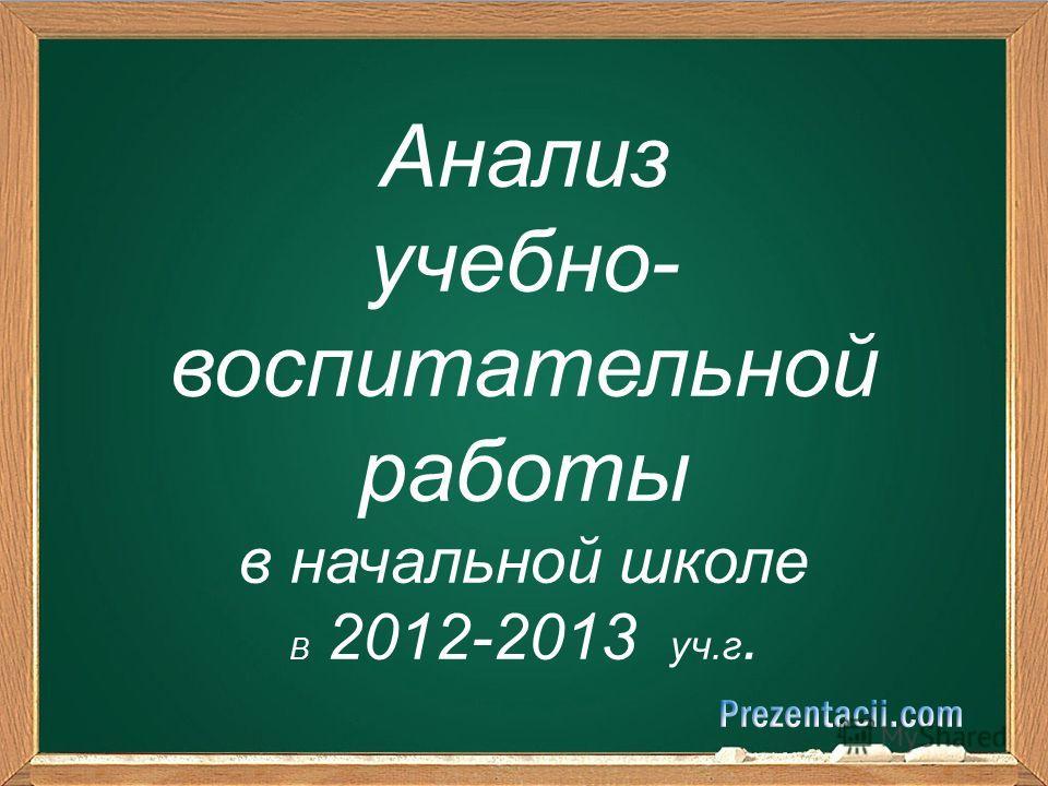 Анализ учебно- воспитательной работы в начальной школе В 2012-2013 уч.г.