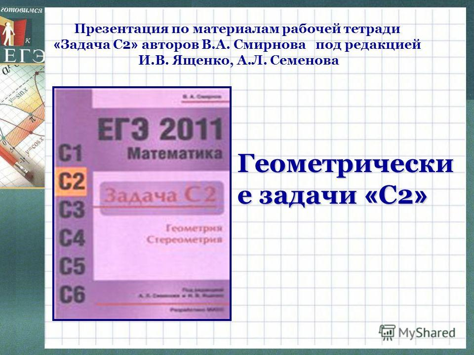 Презентация по материалам рабочей тетради « Задача С2 » авторов В.А. Смирнова под редакцией И.В. Ященко, А.Л. Семенова Геометрически е задачи « С2 »Геометрически е задачи « С2 »