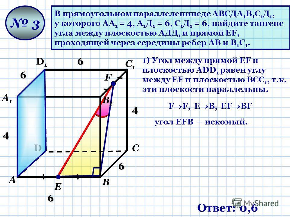 В прямоугольном параллелепипеде АВСДА 1 В 1 С 1 Д 1, у которого АА 1 = 4, А 1 Д 1 = 6, С 1 Д 1 = 6, найдите тангенс угла между плоскостью АДД 1 и прямой ЕF, проходящей через середины ребер АВ и В 1 С 1. D D1D1 А А1А1 В В1В1 С С1С1 3 F Ответ: 0,6 Е 1)