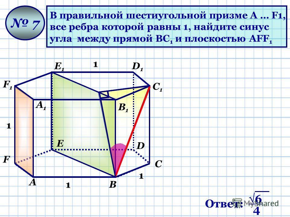 В правильной шестиугольной призме A … F1, все ребра которой равны 1, найдите синус угла между прямой BС 1 и плоскостью АFF 1 7 1 1 1 1 А В С D Е F А1А1 В1В1 С1С1 D1D1 Е1Е1 F1F1 Ответ: 6 4
