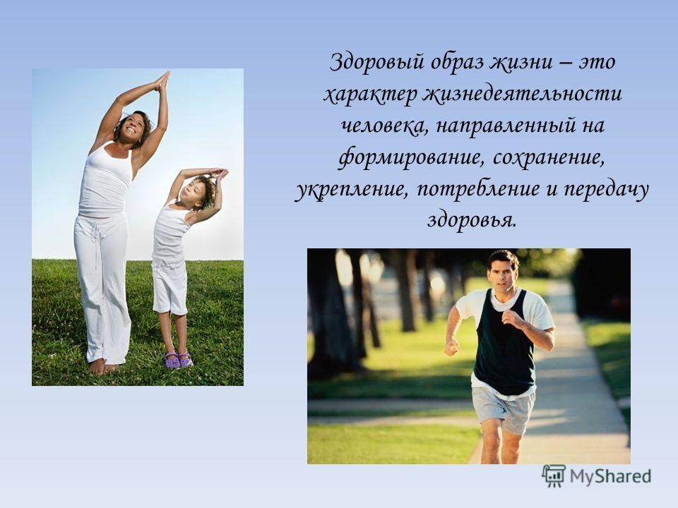 Здоровый образ жизни – это характер жизнедеятельности человека, направленный на формирование, сохранение, укрепление, потребление и передачу здоровья.