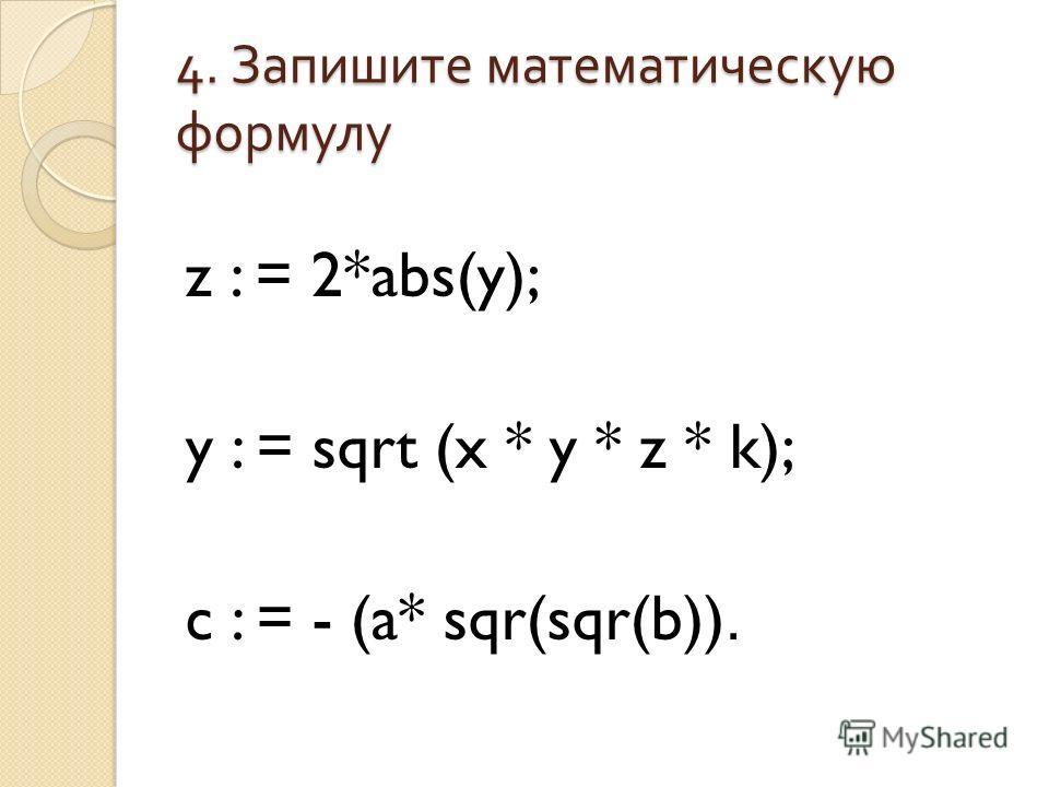 4. Запишите математическую формулу z : = 2*abs(y); y : = sqrt (x * y * z * k); c : = - (a* sqr(sqr(b)).