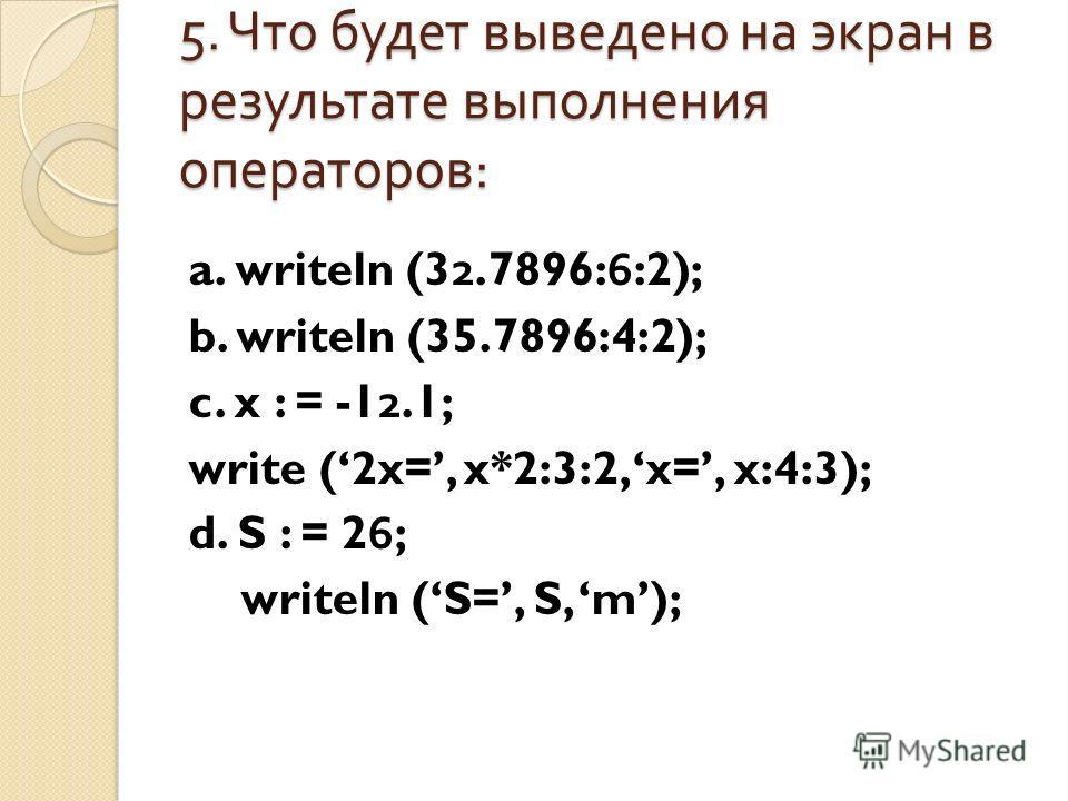 5. Что будет выведено на экран в результате выполнения операторов : a. writeln (32.7896:6:2); b. writeln (35.7896:4:2); c. x : = -12.1; write (2x=, x*2:3:2, x=, x:4:3); d. S : = 26; writeln (S=, S, m);