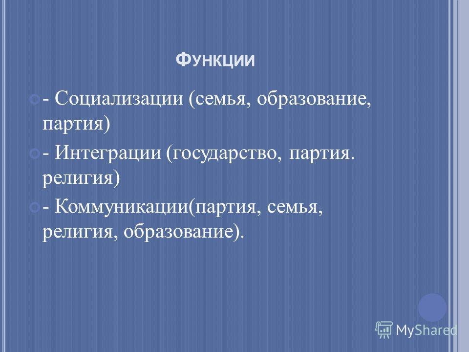 Ф УНКЦИИ - Социализации (семья, образование, партия) - Интеграции (государство, партия. религия) - Коммуникации(партия, семья, религия, образование).
