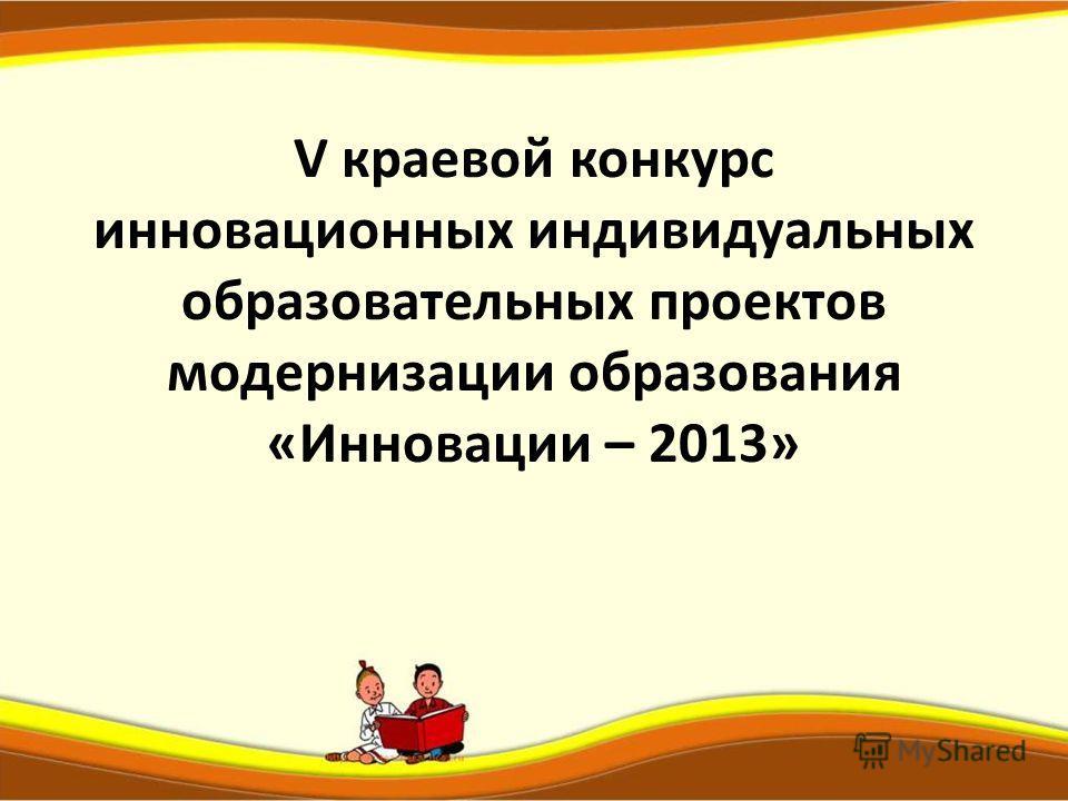 V краевой конкурс инновационных индивидуальных образовательных проектов модернизации образования «Инновации – 2013»