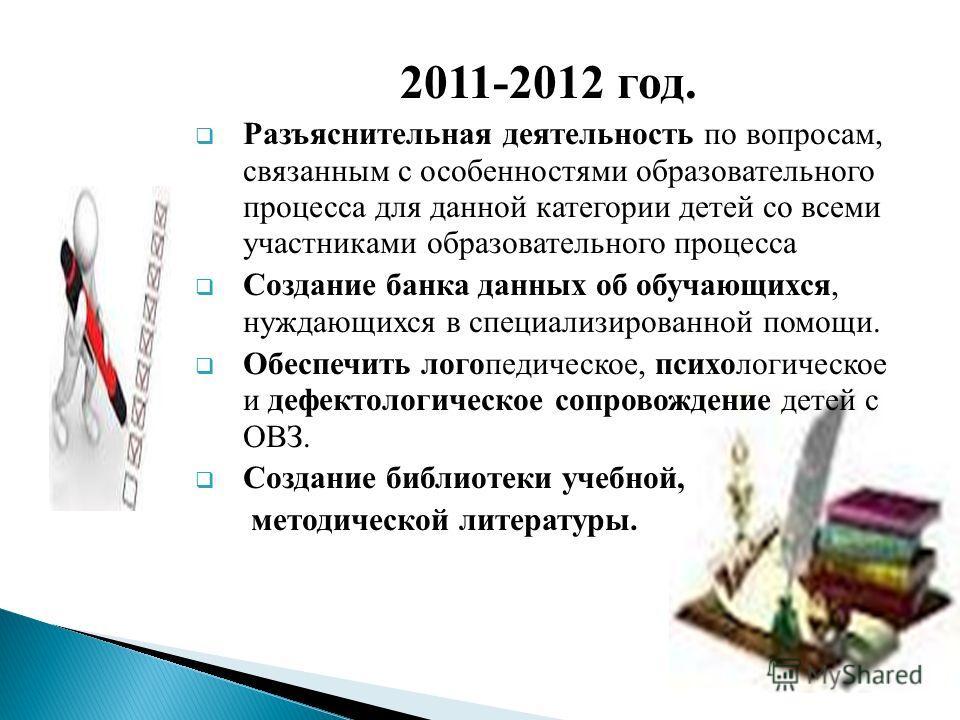 2011-2012 год. Разъяснительная деятельность по вопросам, связанным с особенностями образовательного процесса для данной категории детей со всеми участниками образовательного процесса Создание банка данных об обучающихся, нуждающихся в специализирован