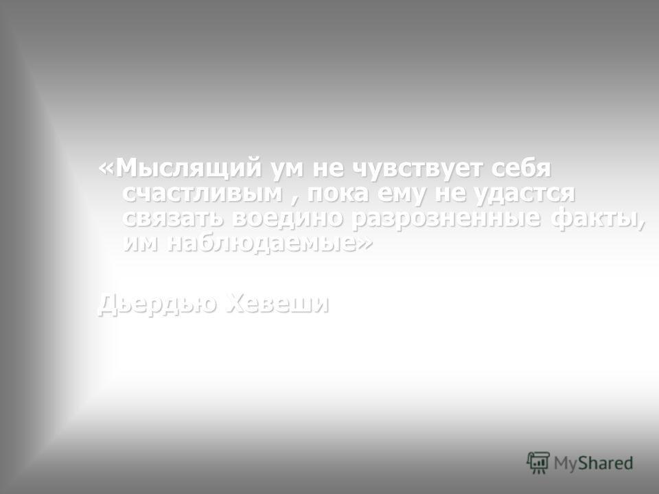 «Мыслящий ум не чувствует себя счастливым, пока ему не удастся связать воедино разрозненные факты, им наблюдаемые» Дьердью Хевеши