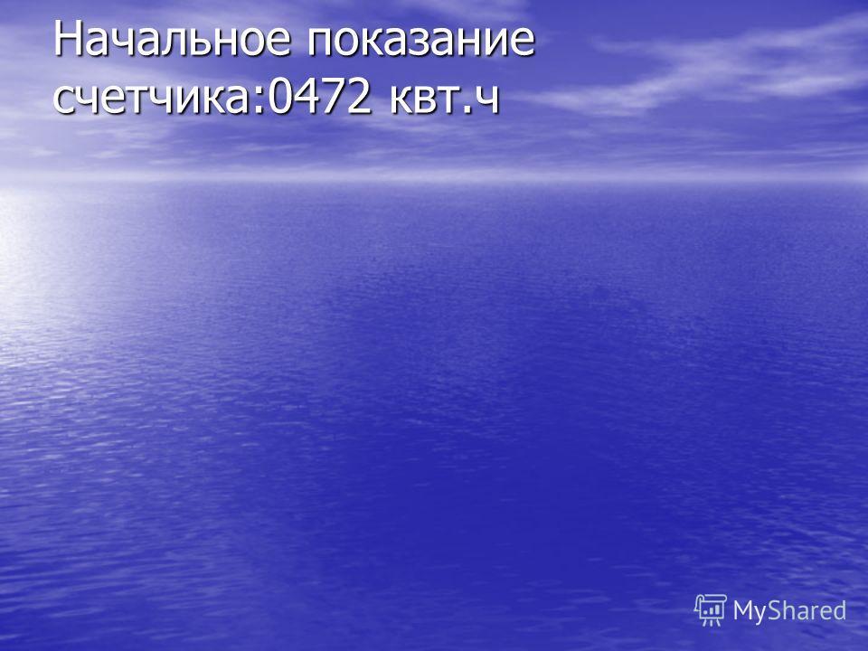 Начальное показание счетчика:0472 квт.ч