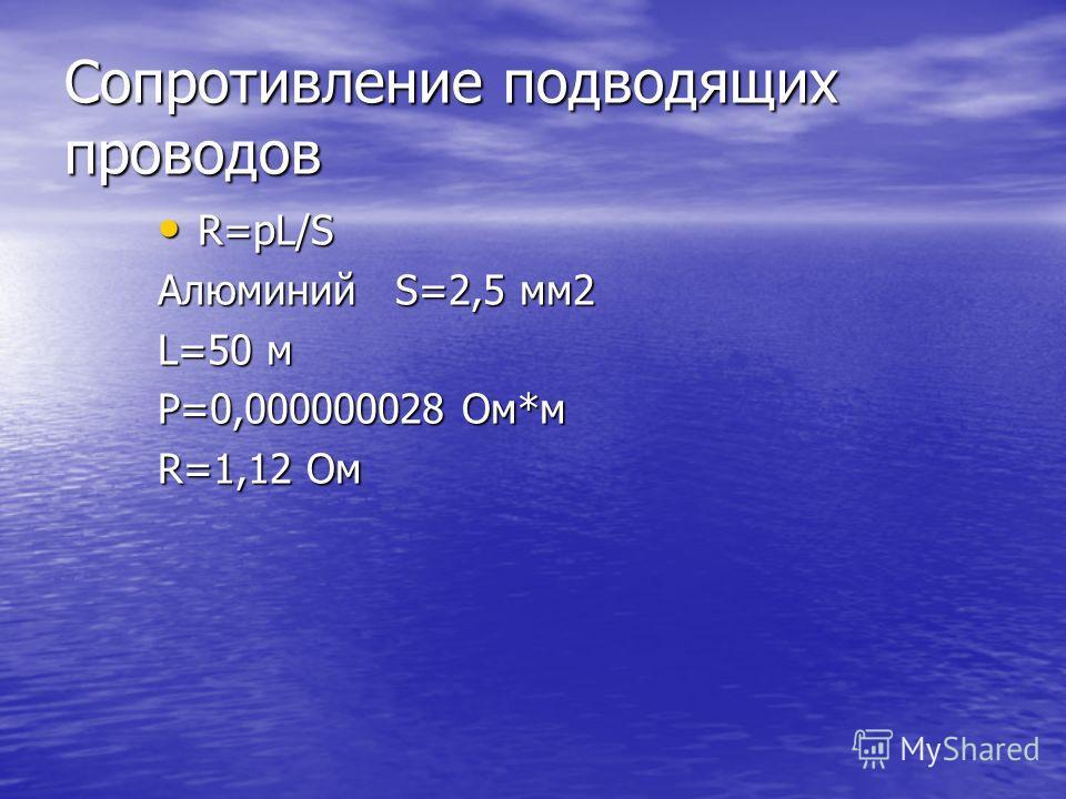 Сопротивление подводящих проводов R=pL/S R=pL/S Алюминий S=2,5 мм2 L=50 м Р=0,000000028 Ом*м R=1,12 Ом