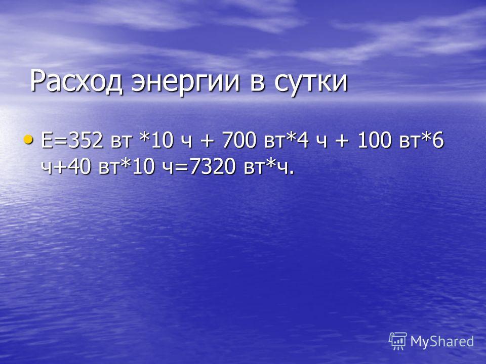 Расход энергии в сутки Е=352 вт *10 ч + 700 вт*4 ч + 100 вт*6 ч+40 вт*10 ч=7320 вт*ч. Е=352 вт *10 ч + 700 вт*4 ч + 100 вт*6 ч+40 вт*10 ч=7320 вт*ч.