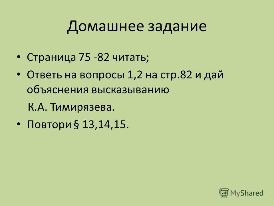 Домашнее задание Страница 75 -82 читать; Ответь на вопросы 1,2 на стр.82 и дай объяснения высказыванию К.А. Тимирязева. Повтори § 13,14,15.