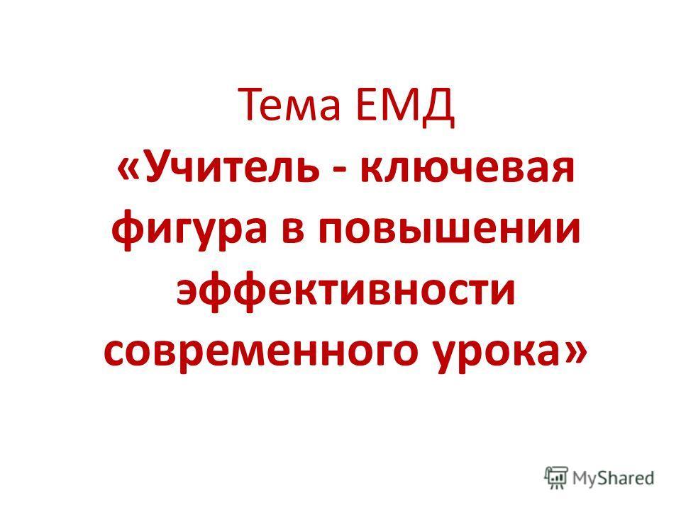 Тема ЕМД «Учитель - ключевая фигура в повышении эффективности современного урока»