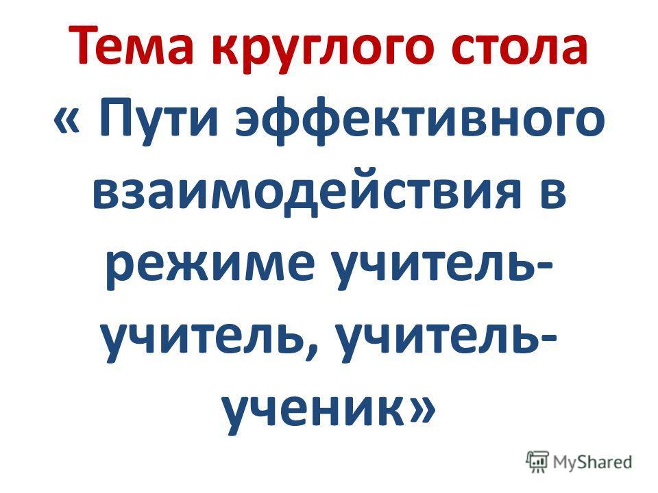 Тема круглого стола « Пути эффективного взаимодействия в режиме учитель- учитель, учитель- ученик»