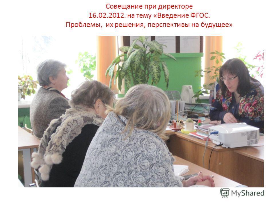 Совещание при директоре 16.02.2012. на тему «Введение ФГОС. Проблемы, их решения, перспективы на будущее»
