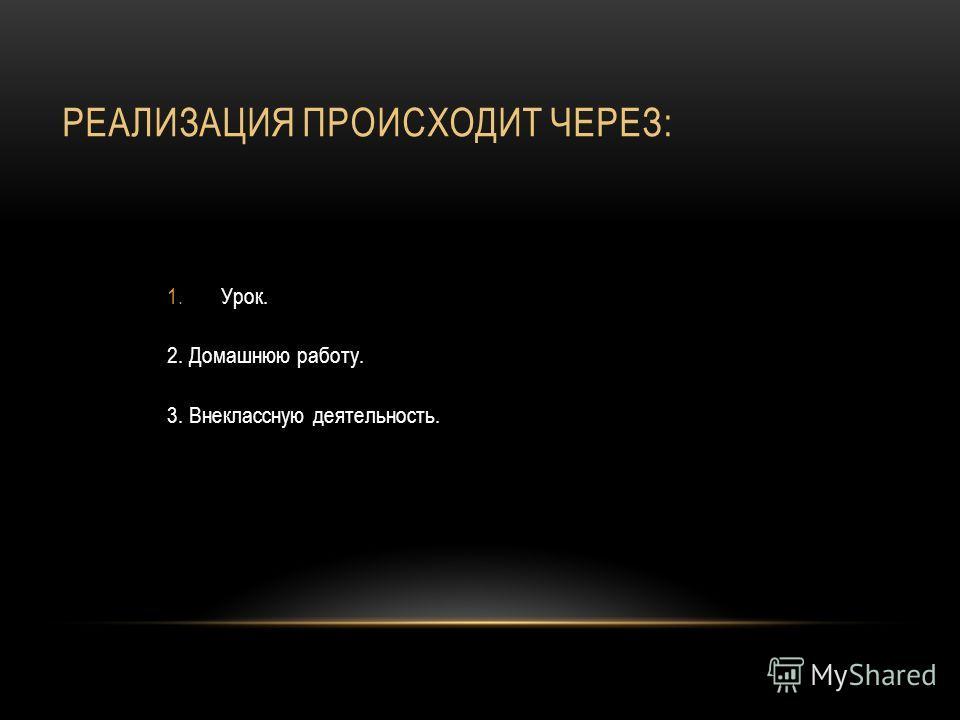 РЕАЛИЗАЦИЯ ПРОИСХОДИТ ЧЕРЕЗ: 1.Урок. 2. Домашнюю работу. 3. Внеклассную деятельность.