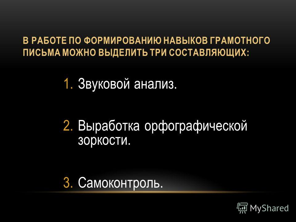 В РАБОТЕ ПО ФОРМИРОВАНИЮ НАВЫКОВ ГРАМОТНОГО ПИСЬМА МОЖНО ВЫДЕЛИТЬ ТРИ СОСТАВЛЯЮЩИХ: 1.Звуковой анализ. 2.Выработка орфографической зоркости. 3.Самоконтроль.