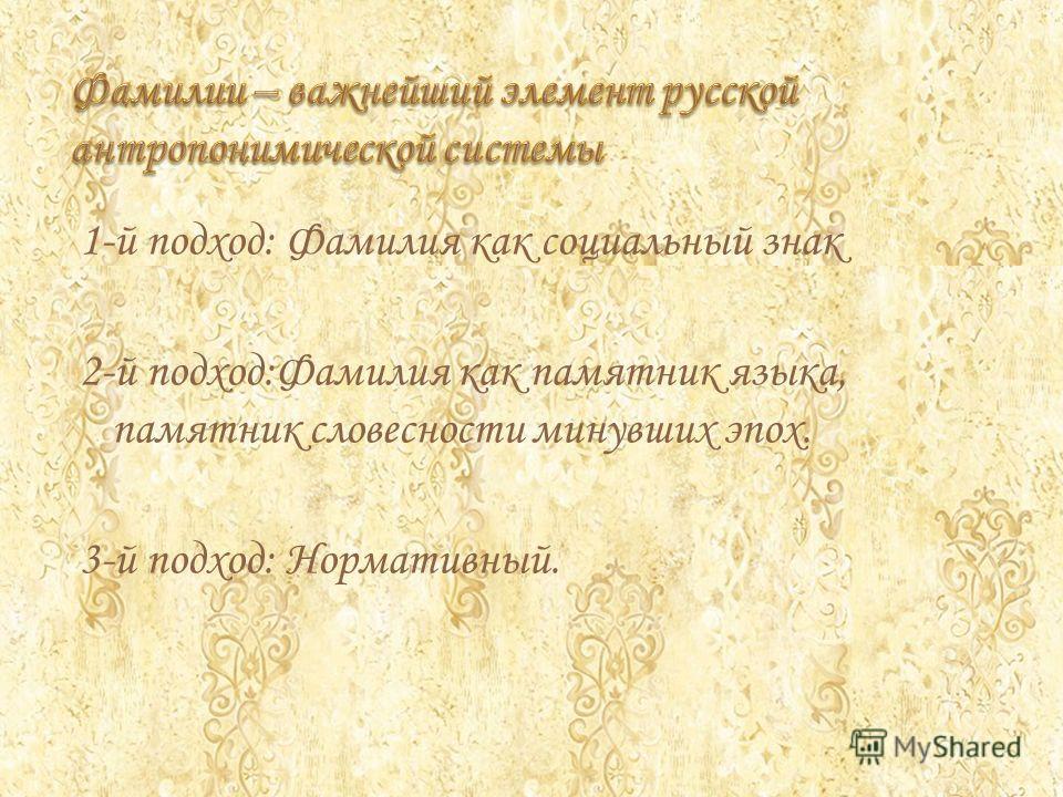 1-й подход: Фамилия как социальный знак 2-й подход:Фамилия как памятник языка, памятник словесности минувших эпох. 3-й подход: Нормативный.
