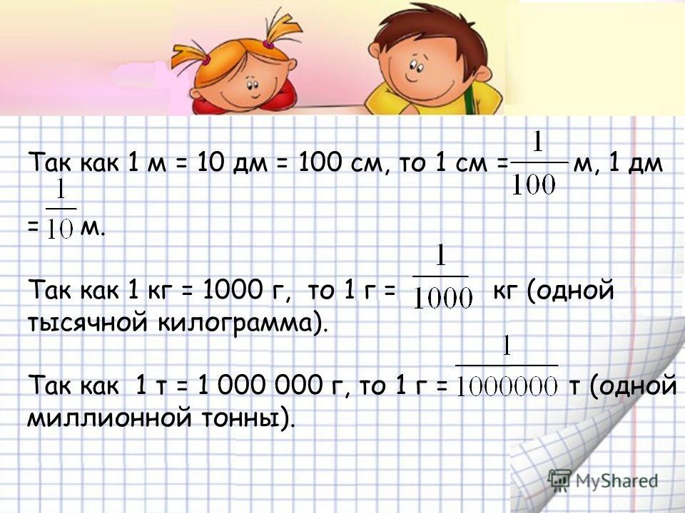 Так как 1 м = 10 дм = 100 см, то 1 см = м, 1 дм = м. Так как 1 кг = 1000 г, то 1 г = кг (одной тысячной килограмма). Так как 1 т = 1 000 000 г, то 1 г = т (одной миллионной тонны).