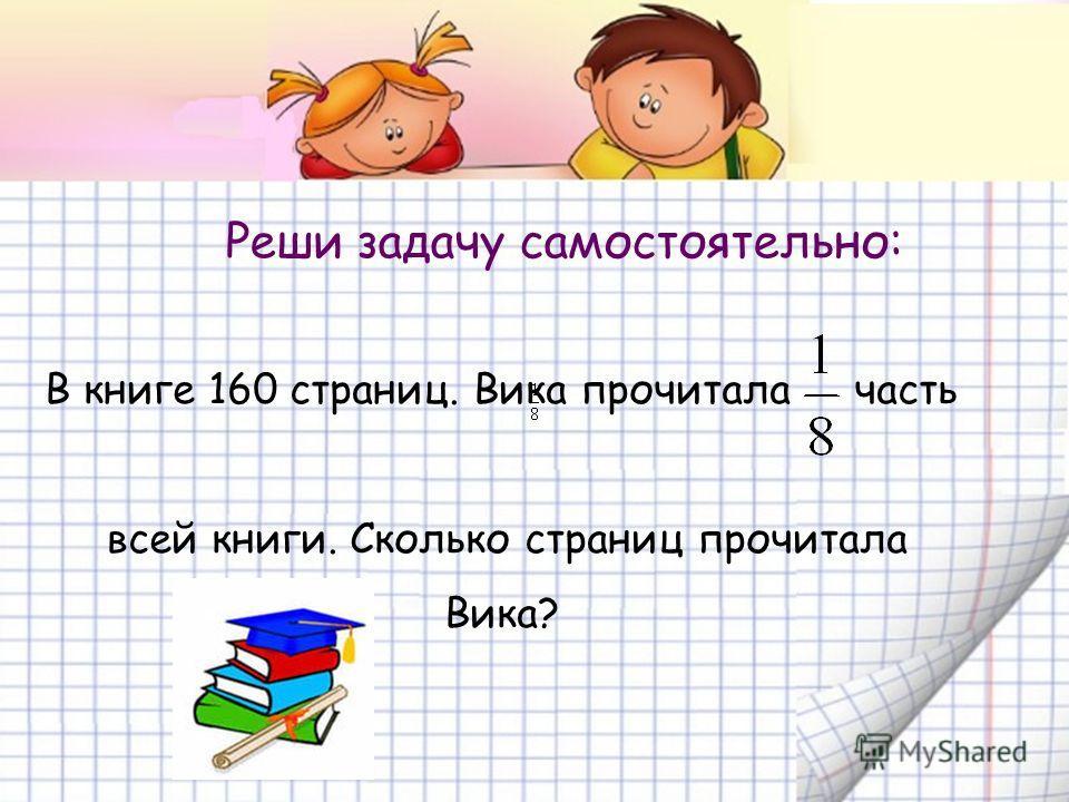 Реши задачу самостоятельно: В книге 160 страниц. Вика прочитала часть всей книги. Сколько страниц прочитала Вика?